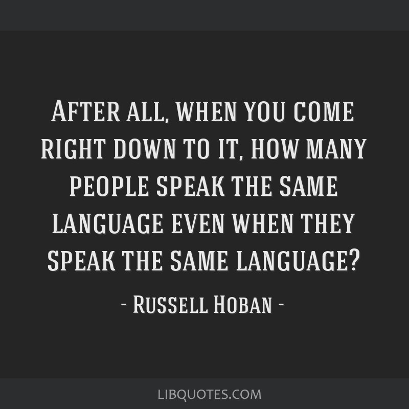After all, when you come right down to it, how many people speak the same language even when they speak the same language?