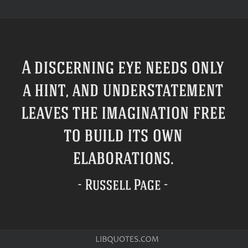 A discerning eye needs only a hint, and understatement leaves the imagination free to build its own elaborations.