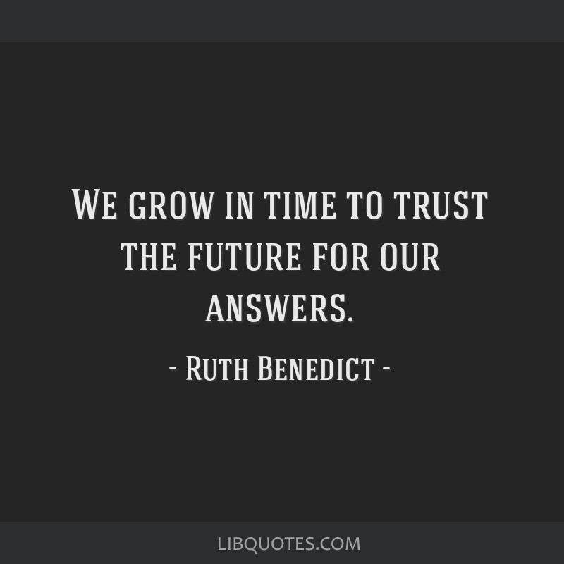 We grow in time to trust the future for our answers.