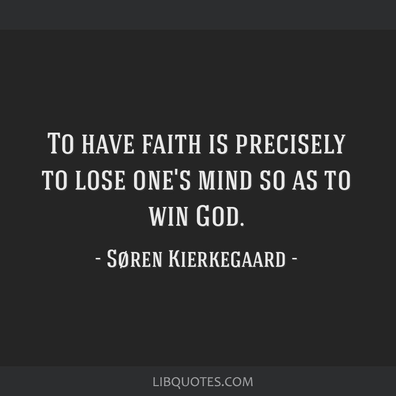 To have faith is precisely to lose one's mind so as to win God.