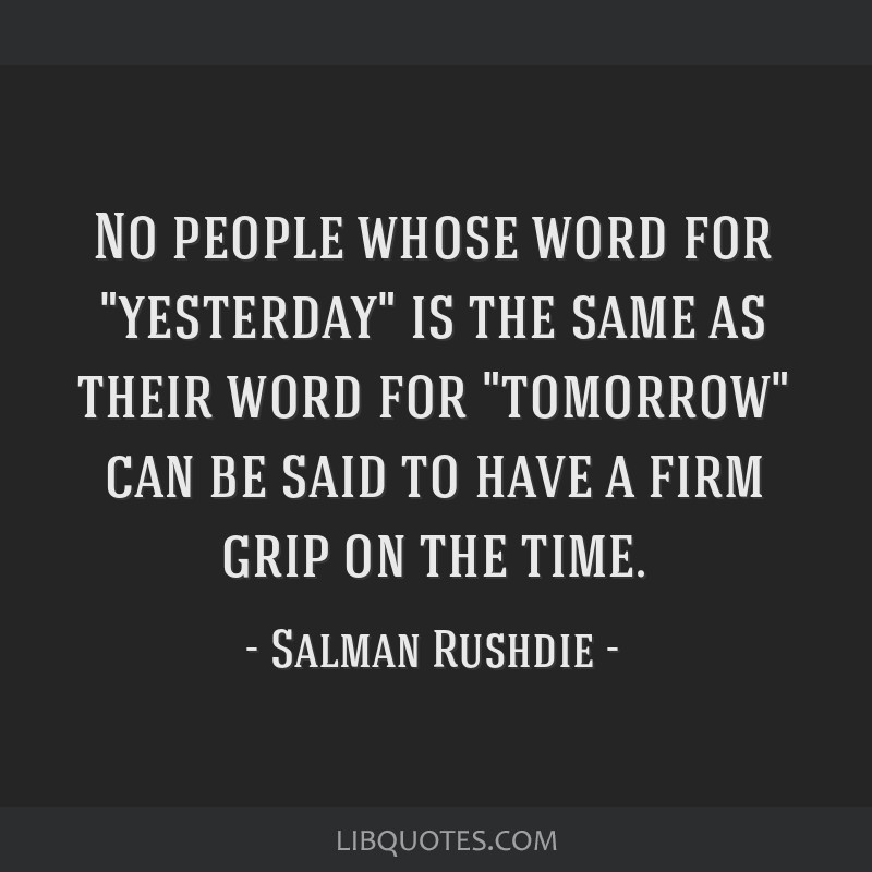 No people whose word for yesterday is the same as their word for tomorrow can be said to have a firm grip on the time.