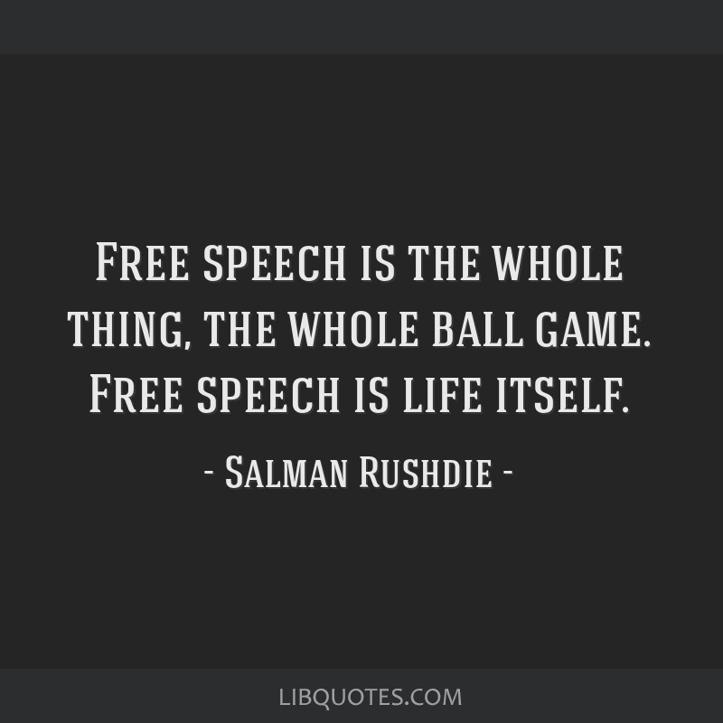 Free speech is the whole thing, the whole ball game. Free speech is life itself.