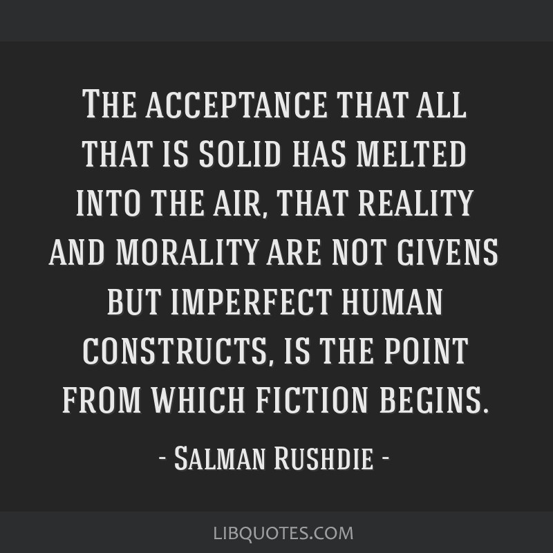 The acceptance that all that is solid has melted into the air, that reality and morality are not givens but imperfect human constructs, is the point...