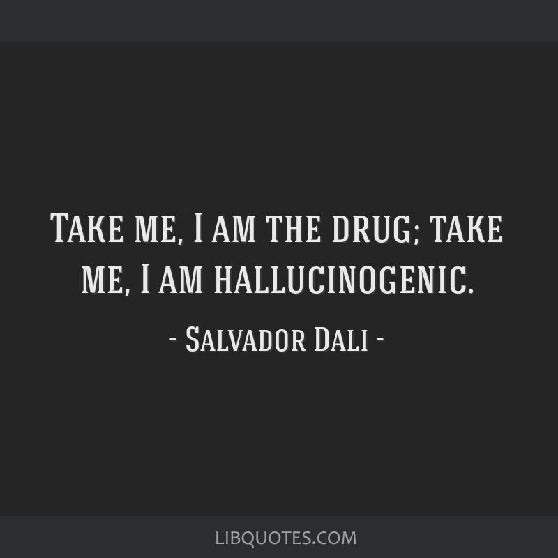 Take me, I am the drug; take me, I am hallucinogenic.