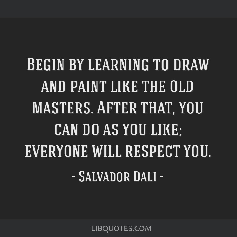 Begin by learning to draw and paint like the old masters. After that, you can do as you like; everyone will respect you.