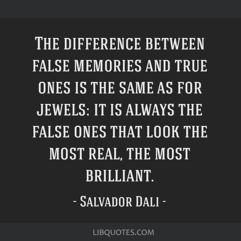 The difference between false memories and true ones is the same as for jewels: it is always the false ones that look the most real, the most...