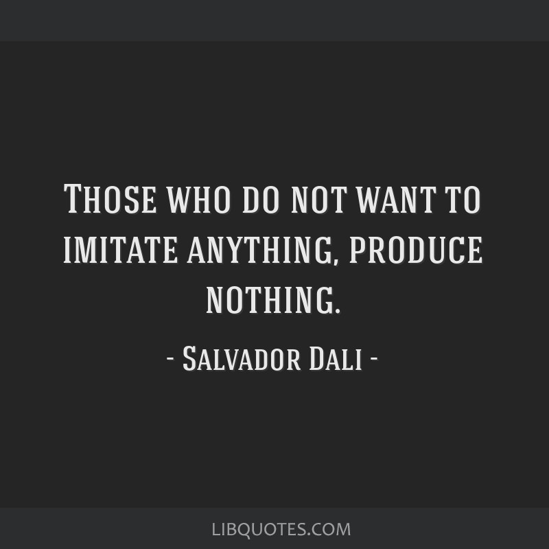 Those who do not want to imitate anything, produce nothing.