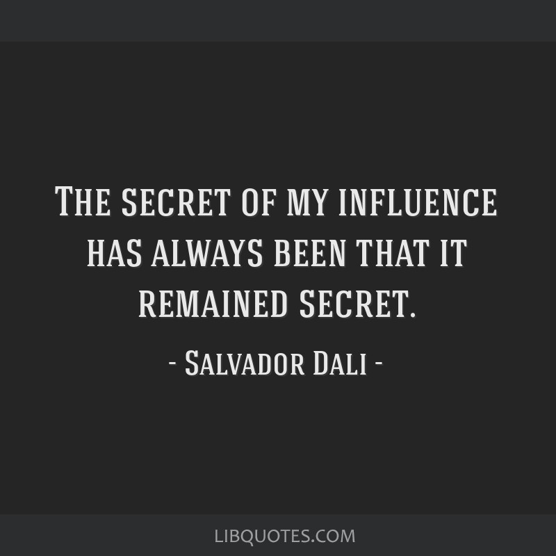 The secret of my influence has always been that it remained secret.