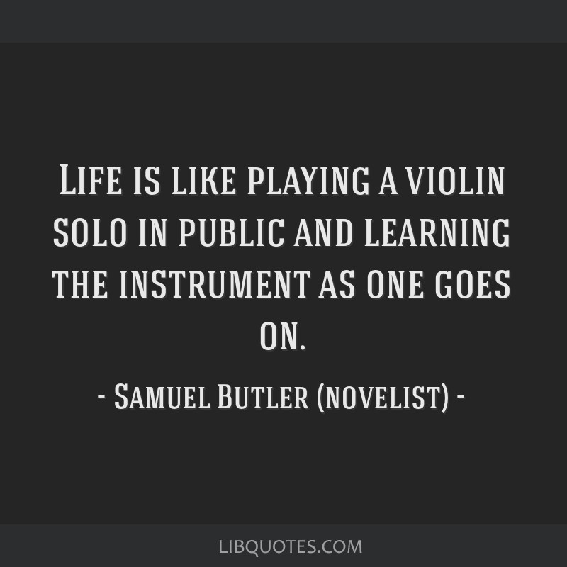 Life is like playing a violin solo in public and learning the instrument as one goes on.