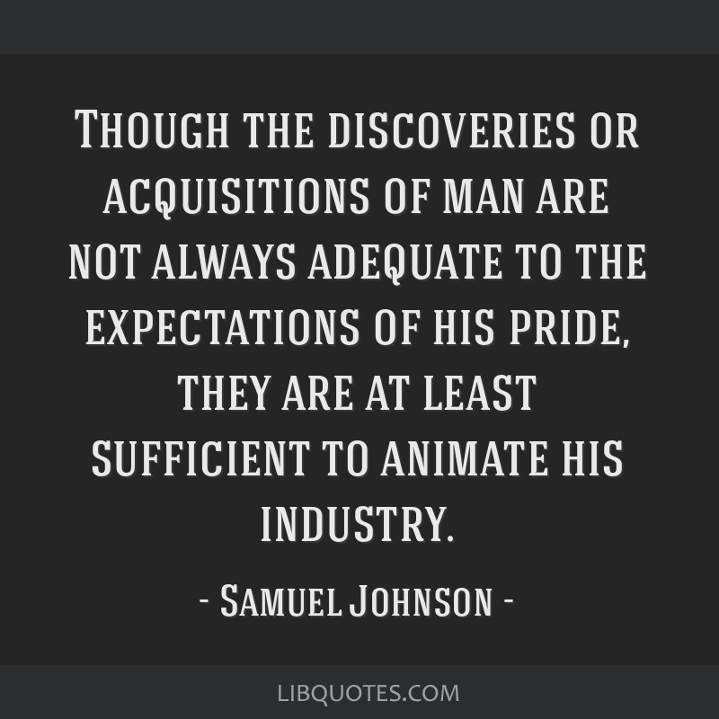 Though the discoveries or acquisitions of man are not always adequate to the expectations of his pride, they are at least sufficient to animate his...