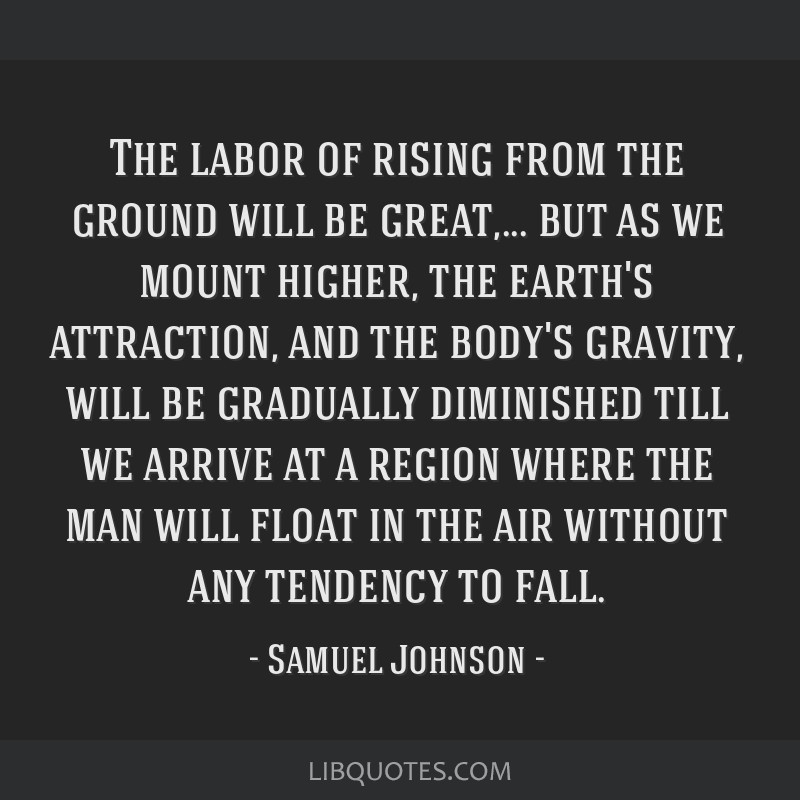 The labor of rising from the ground will be great,... but as we mount higher, the earth's attraction, and the body's gravity, will be gradually...