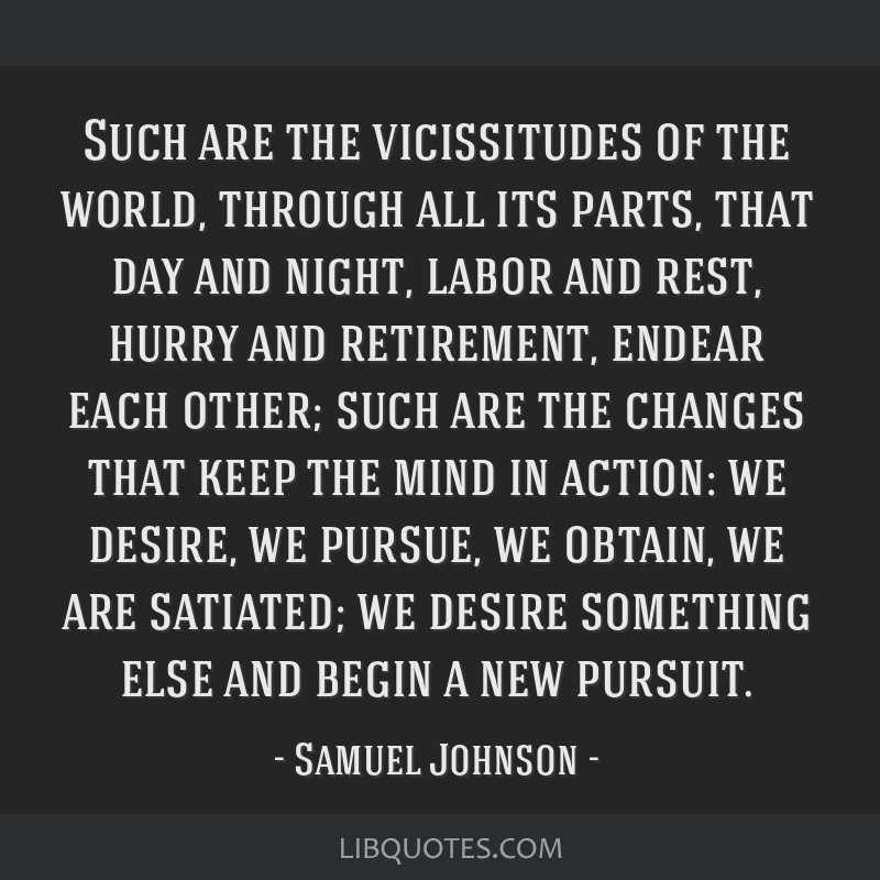 Such are the vicissitudes of the world, through all its parts, that day and night, labor and rest, hurry and retirement, endear each other; such are...