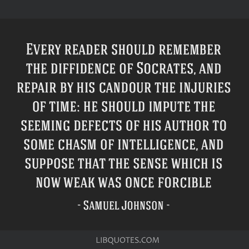 Every reader should remember the diffidence of Socrates, and repair by his candour the injuries of time: he should impute the seeming defects of his...