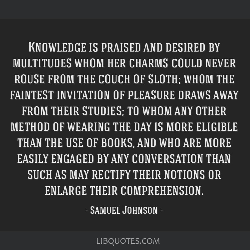 Knowledge is praised and desired by multitudes whom her charms could never rouse from the couch of sloth; whom the faintest invitation of pleasure...