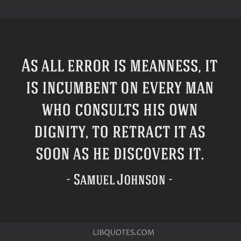 As all error is meanness, it is incumbent on every man who consults his own dignity, to retract it as soon as he discovers it.