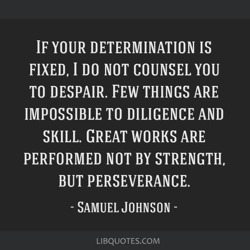 If your determination is fixed, I do not counsel you to despair. Few things are impossible to diligence and skill. Great works are performed not by...