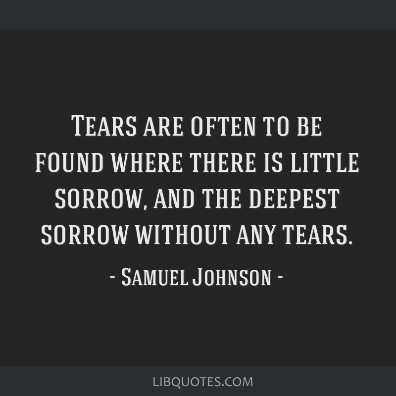 Tears are often to be found where there is little sorrow, and the deepest sorrow without any tears.