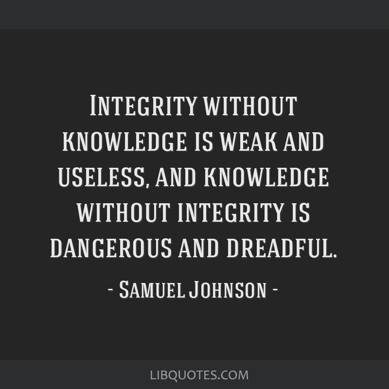 Integrity without knowledge is weak and useless, and knowledge without integrity is dangerous and dreadful.