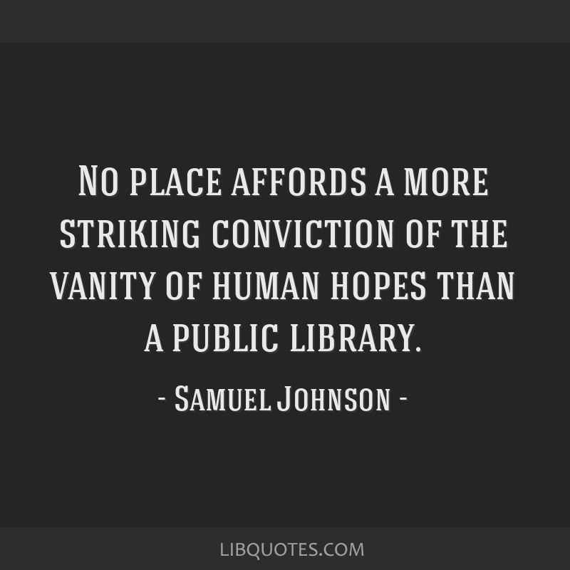 No place affords a more striking conviction of the vanity of human hopes than a public library.