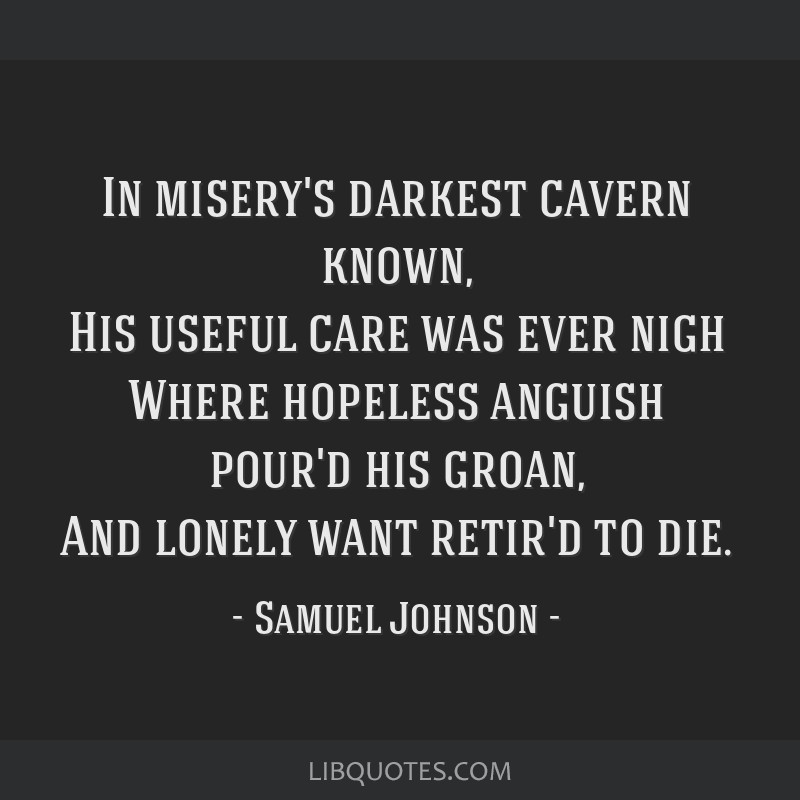 In misery's darkest cavern known, His useful care was ever nigh Where hopeless anguish pour'd his groan, And lonely want retir'd to die.