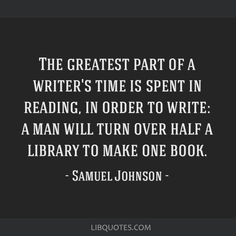 The greatest part of a writer's time is spent in reading, in order to write: a man will turn over half a library to make one book.