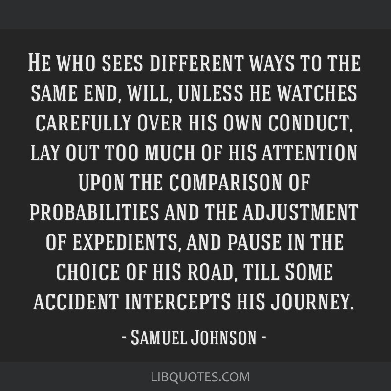 He who sees different ways to the same end, will, unless he watches carefully over his own conduct, lay out too much of his attention upon the...