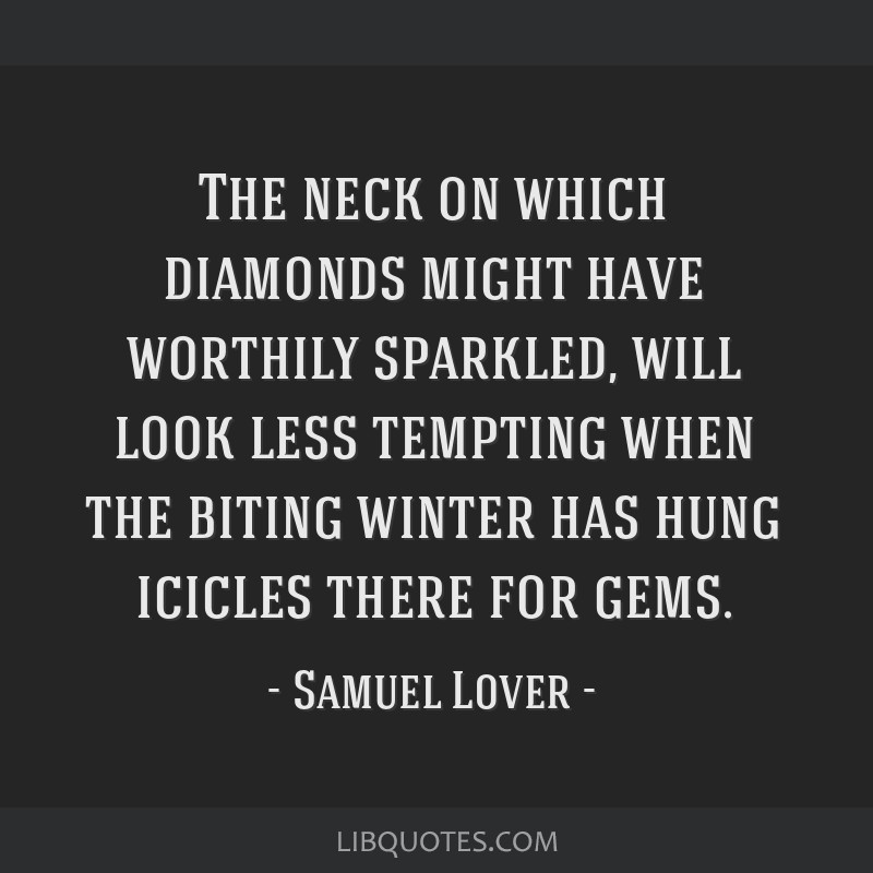 The neck on which diamonds might have worthily sparkled, will look less tempting when the biting winter has hung icicles there for gems.