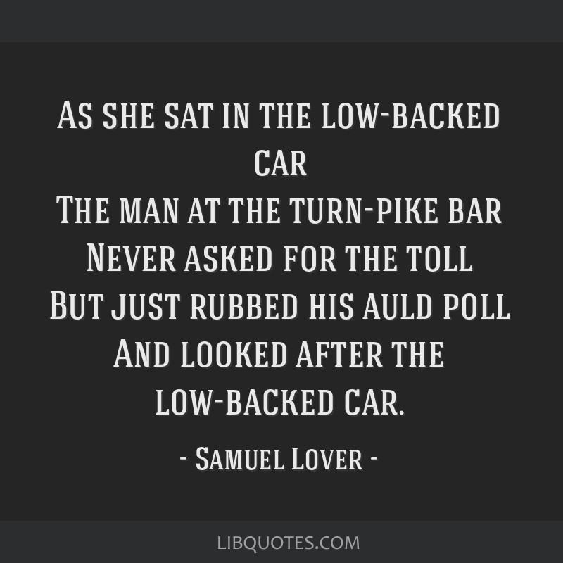 As she sat in the low-backed car The man at the turn-pike bar Never asked for the toll But just rubbed his auld poll And looked after the low-backed...