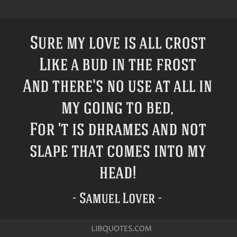 Sure my love is all crost Like a bud in the frost And there's no use at all in my going to bed, For 't is dhrames and not slape that comes into my...