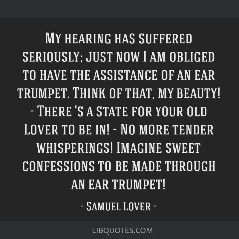 My hearing has suffered seriously; just now I am obliged to have the assistance of an ear trumpet. Think of that, my beauty! - There 's a state for...
