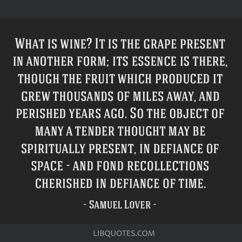 What is wine? It is the grape present in another form; its essence is there, though the fruit which produced it grew thousands of miles away, and...