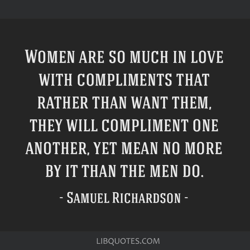 Women are so much in love with compliments that rather than want them, they will compliment one another, yet mean no more by it than the men do.
