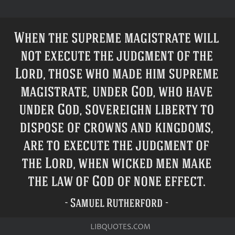 When the supreme magistrate will not execute the judgment of the Lord, those who made him supreme magistrate, under God, who have under God,...