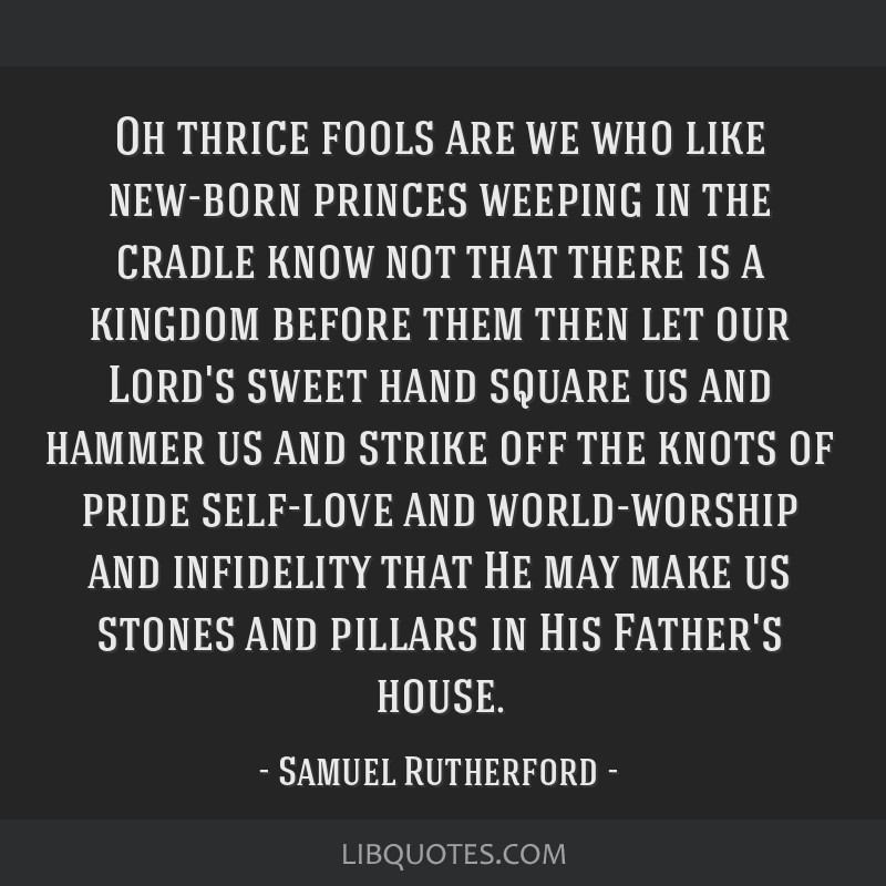 Oh thrice fools are we who like new-born princes weeping in the cradle know not that there is a kingdom before them then let our Lord's sweet hand...