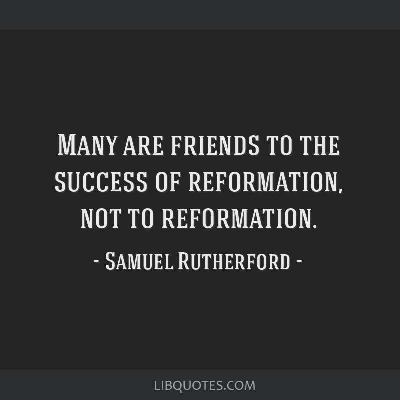 Many are friends to the success of reformation, not to reformation.