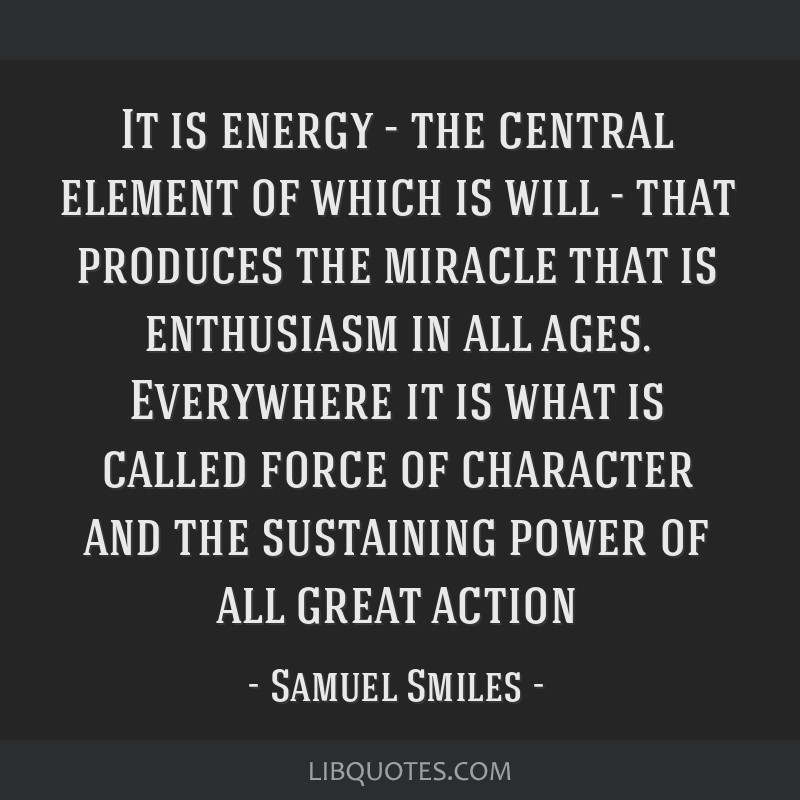 It is energy - the central element of which is will - that produces the miracle that is enthusiasm in all ages. Everywhere it is what is called force ...