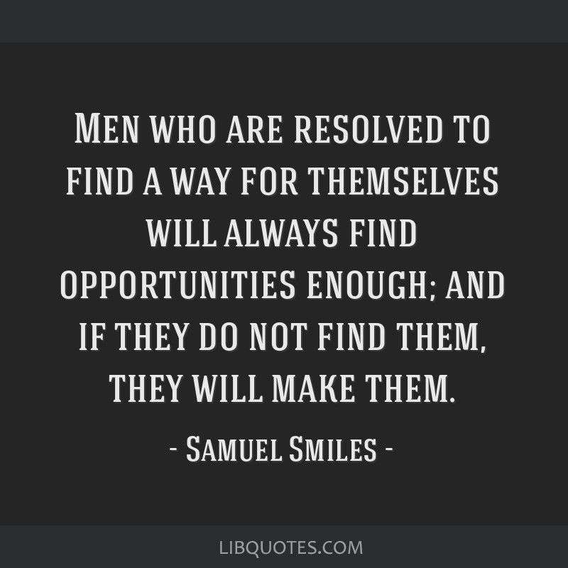 Men who are resolved to find a way for themselves will always find opportunities enough; and if they do not find them, they will make them.