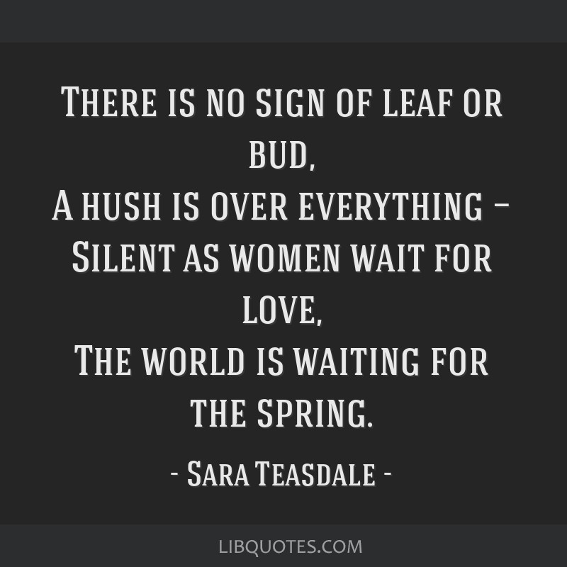 There is no sign of leaf or bud, A hush is over everything — Silent as women wait for love, The world is waiting for the spring.
