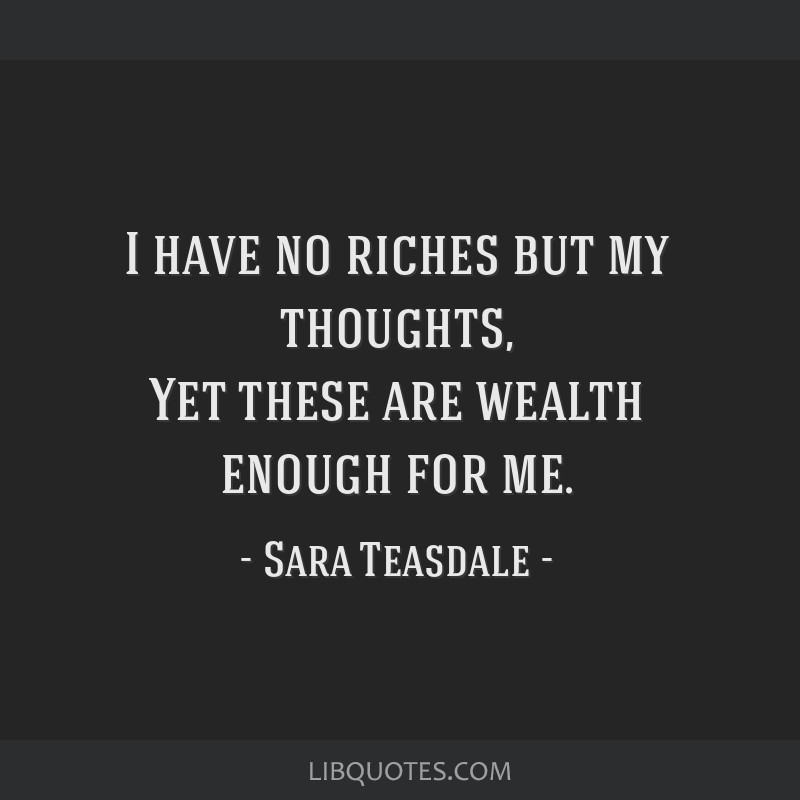 I have no riches but my thoughts, Yet these are wealth enough for me.