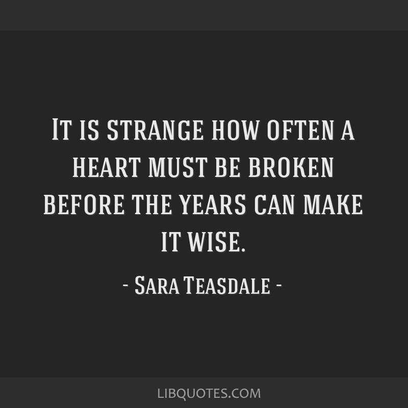 It is strange how often a heart must be broken before the years can make it wise.
