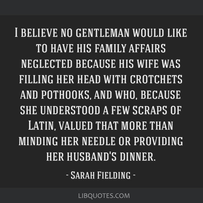 I believe no gentleman would like to have his family affairs neglected because his wife was filling her head with crotchets and pothooks, and who,...