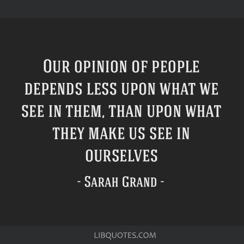 Our opinion of people depends less upon what we see in them, than upon what they make us see in ourselves