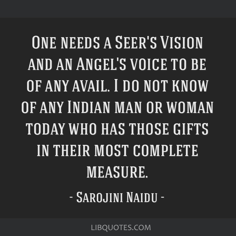 One needs a Seer's Vision and an Angel's voice to be of any avail. I do not know of any Indian man or woman today who has those gifts in their most...