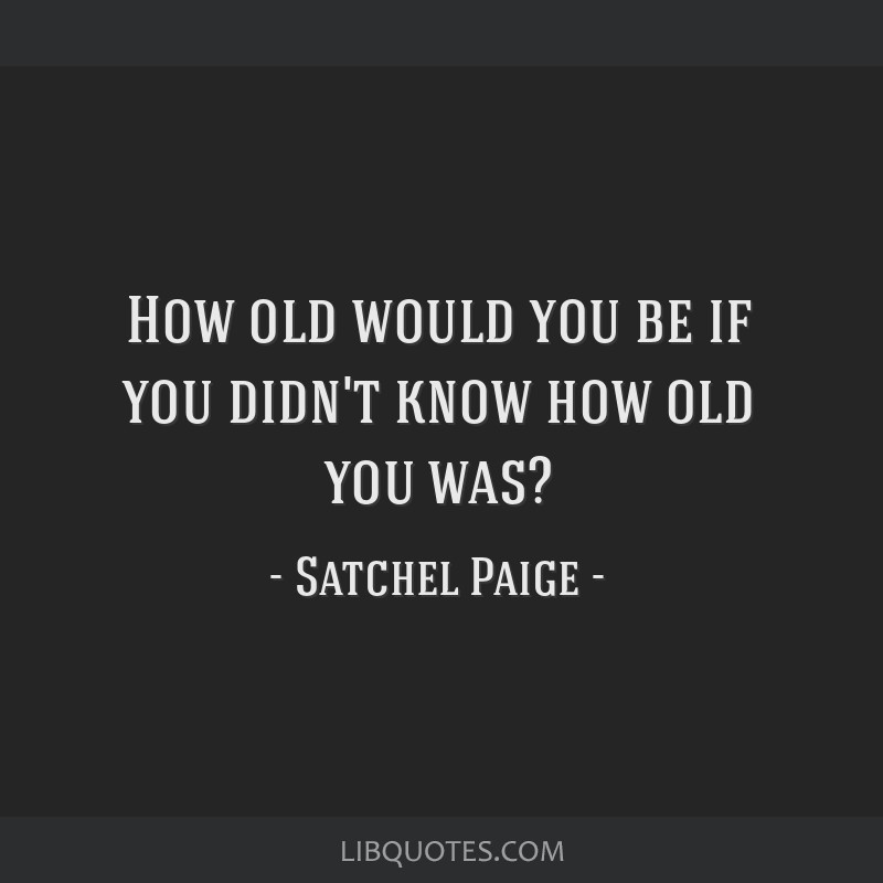 How old would you be if you didn't know how old you was?
