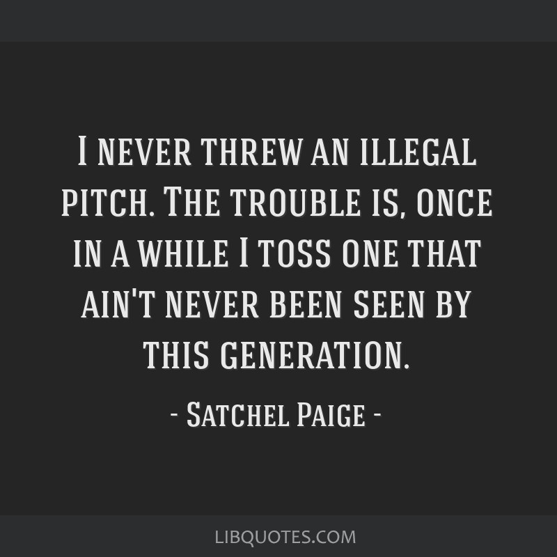 I never threw an illegal pitch. The trouble is, once in a while I toss one that ain't never been seen by this generation.