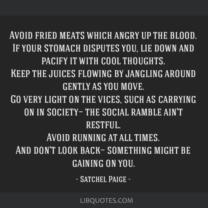 Avoid fried meats which angry up the blood. If your stomach disputes you, lie down and pacify it with cool thoughts. Keep the juices flowing by...