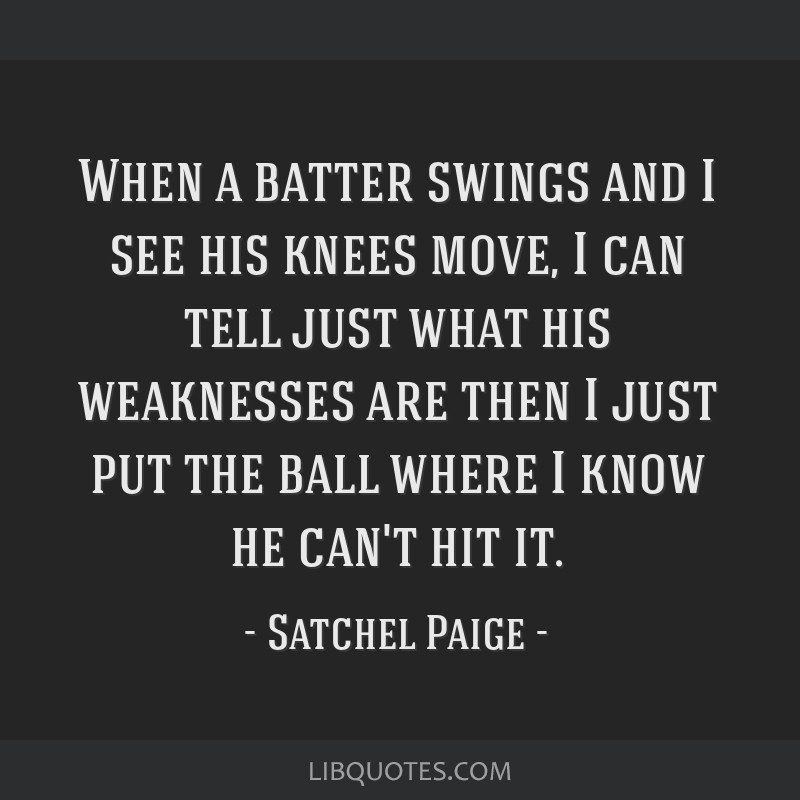 When a batter swings and I see his knees move, I can tell just what his weaknesses are then I just put the ball where I know he can't hit it.