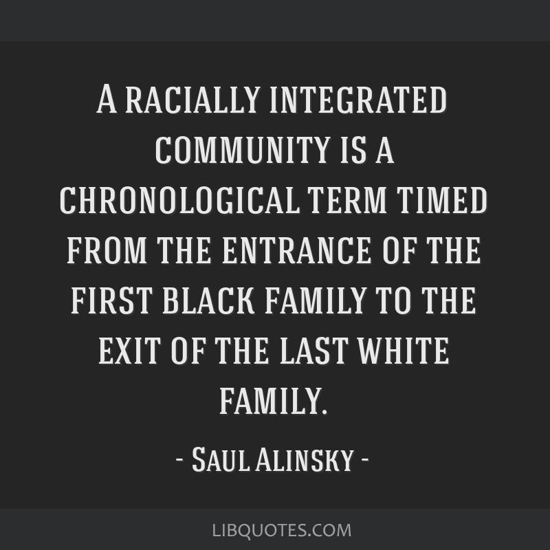 A racially integrated community is a chronological term timed from the entrance of the first black family to the exit of the last white family.