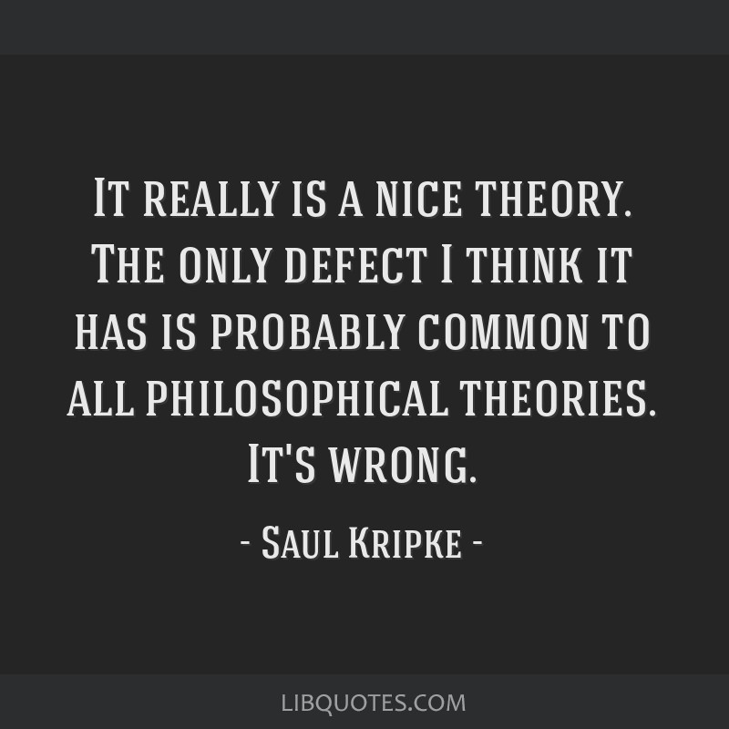 It really is a nice theory. The only defect I think it has is probably common to all philosophical theories. It's wrong.