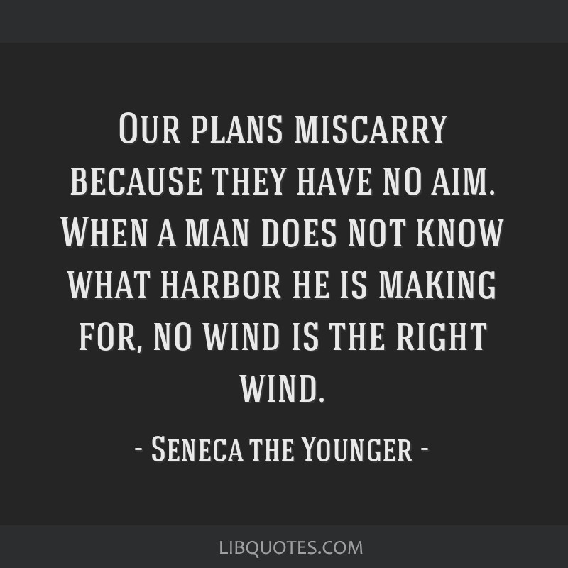 Our plans miscarry because they have no aim. When a man does not know what harbor he is making for, no wind is the right wind.